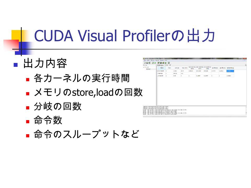 CUDA Visual Profiler の出力 出力内容 各カーネルの実行時間 メモリの store,load の回数 分岐の回数 命令数 命令のスループットなど