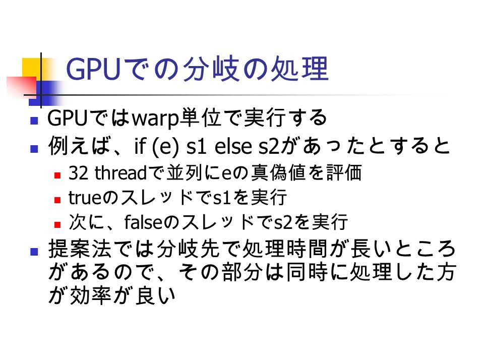 GPU での分岐の処理 GPU では warp 単位で実行する 例えば、 if (e) s1 else s2 があったとすると 32 thread で並列に e の真偽値を評価 true のスレッドで s1 を実行 次に、 false のスレッドで s2 を実行 提案法では分岐先で処理時間が長いところ があるので、その部分は同時に処理した方 が効率が良い
