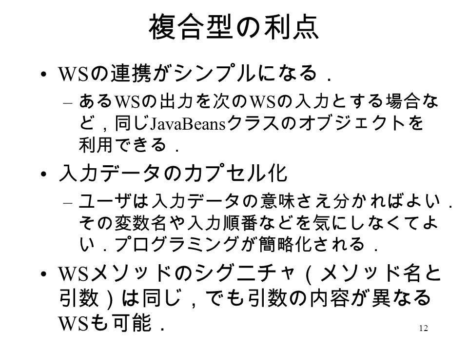 12 複合型の利点 WS の連携がシンプルになる. – ある WS の出力を次の WS の入力とする場合な ど,同じ JavaBeans クラスのオブジェクトを 利用できる. 入力データのカプセル化 – ユーザは入力データの意味さえ分かればよい. その変数名や入力順番などを気にしなくてよ い.プログラミングが簡略化される. WS メソッドのシグニチャ(メソッド名と 引数)は同じ,でも引数の内容が異なる WS も可能.