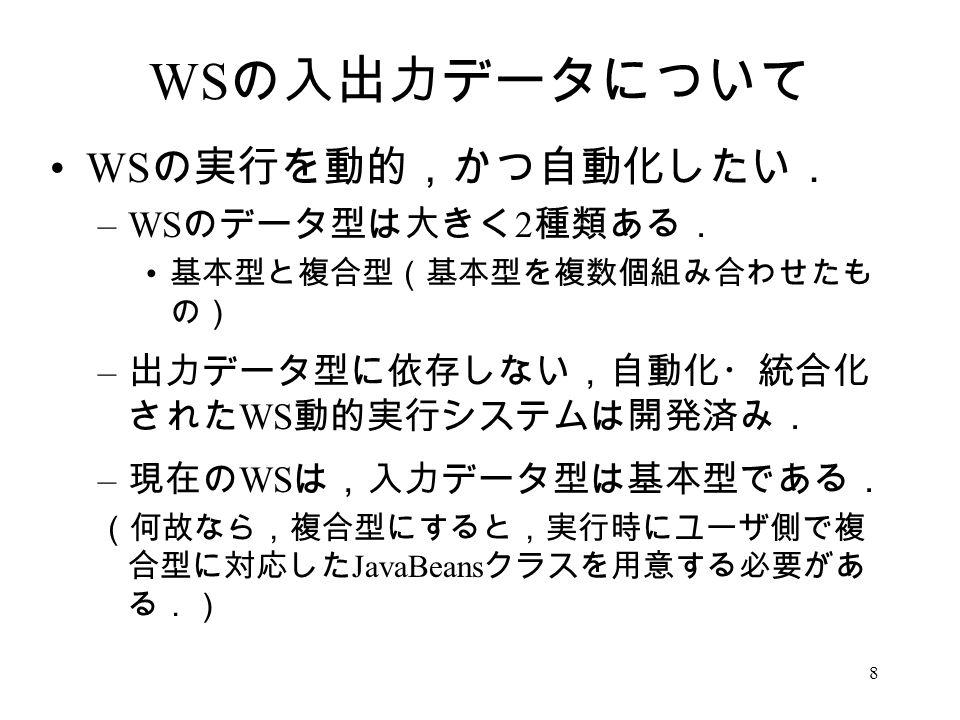 8 WS の入出力データについて WS の実行を動的,かつ自動化したい. –WS のデータ型は大きく 2 種類ある. 基本型と複合型(基本型を複数個組み合わせたも の) – 出力データ型に依存しない,自動化・統合化 された WS 動的実行システムは開発済み. – 現在の WS は,入力データ型は基本型である. (何故なら,複合型にすると,実行時にユーザ側で複 合型に対応した JavaBeans クラスを用意する必要があ る.)