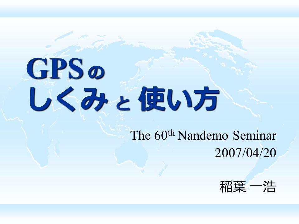 GPS の しくみ と 使い方 The 60 th Nandemo Seminar 2007/04/20 稲葉 一浩