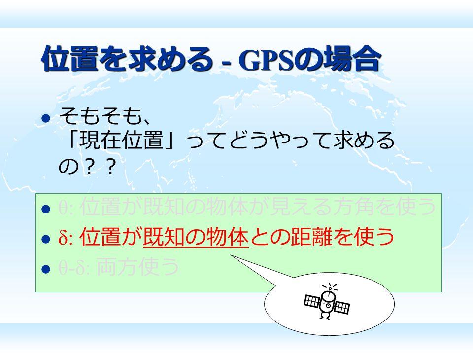 位置を求める - GPS の場合 そもそも、 「現在位置」ってどうやって求める の?? θ: 位置が既知の物体が見える方角を使う δ: 位置が既知の物体との距離を使う θ-δ: 両方使う