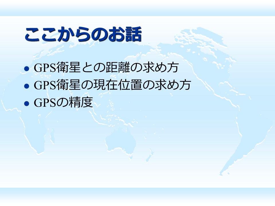 ここからのお話 GPS 衛星との距離の求め方 GPS 衛星の現在位置の求め方 GPS の精度