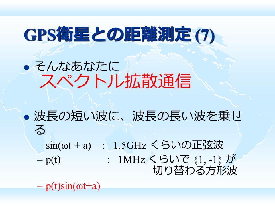 GPS 衛星との距離測定 (7) そんなあなたに スペクトル拡散通信 波長の短い波に、波長の長い波を乗せ る –sin(ωt + a) : 1.5GHz くらいの正弦波 –p(t) : 1MHz くらいで {1, -1} が 切り替わる方形波 –p(t)sin(ωt+a)