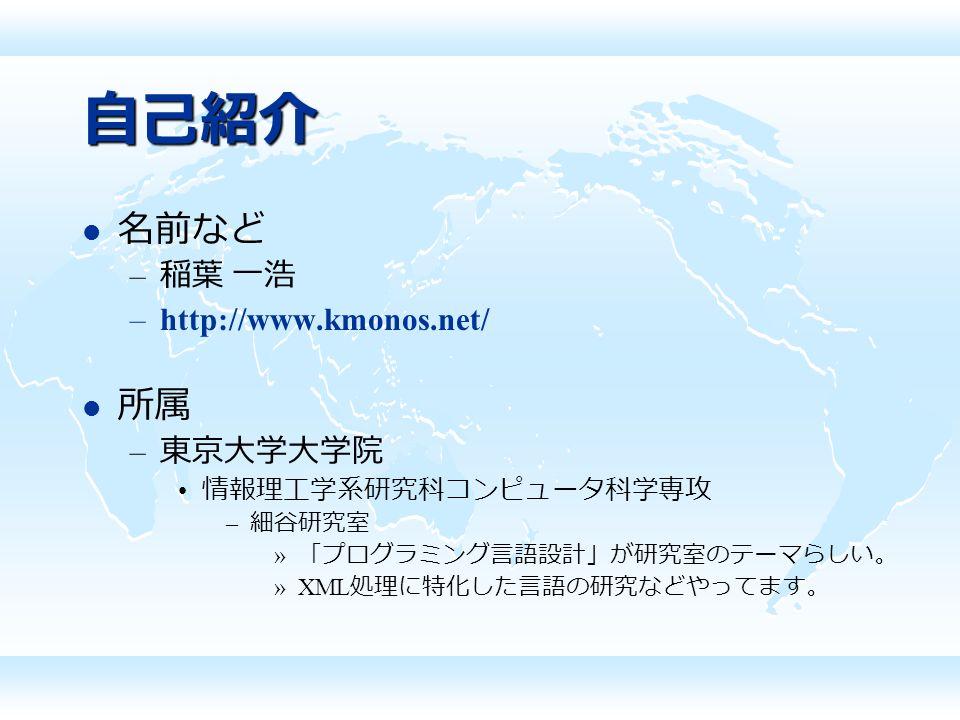 自己紹介 名前など – 稲葉 一浩 –http://www.kmonos.net/ 所属 – 東京大学大学院 情報理工学系研究科コンピュータ科学専攻 – 細谷研究室 » 「プログラミング言語設計」が研究室のテーマらしい。 »XML 処理に特化した言語の研究などやってます。