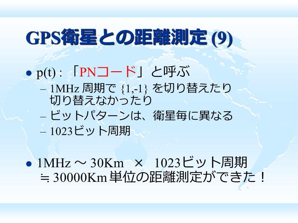 GPS 衛星との距離測定 (9) p(t) : 「 PN コード」と呼ぶ –1MHz 周期で {1,-1} を切り替えたり 切り替えなかったり – ビットパターンは、衛星毎に異なる –1023 ビット周期 1MHz ~ 30Km × 1023 ビット周期 ≒ 30000Km 単位の距離測定ができた!