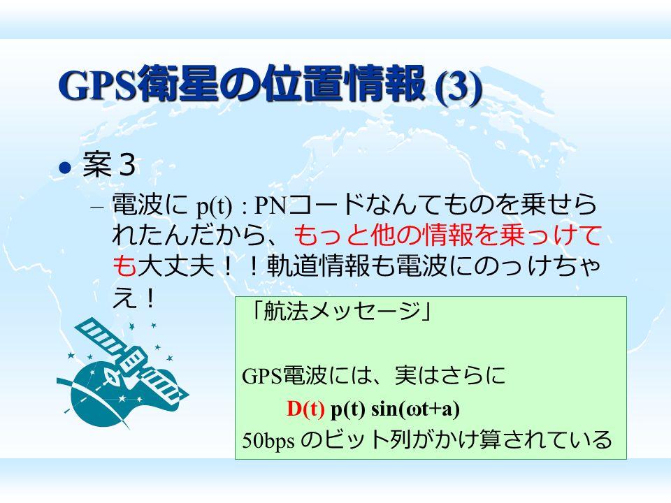 GPS 衛星の位置情報 (3) 案3 – 電波に p(t) : PN コードなんてものを乗せら れたんだから、もっと他の情報を乗っけて も大丈夫!!軌道情報も電波にのっけちゃ え! 「航法メッセージ」 GPS 電波には、実はさらに D(t) p(t) sin(ωt+a) 50bps のビット列がかけ算されている