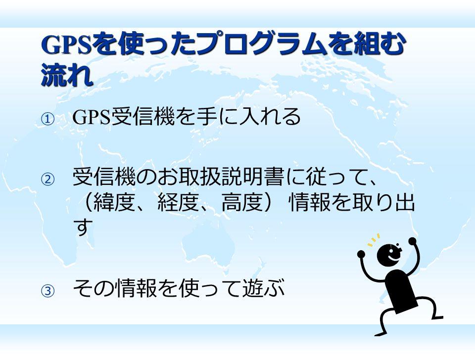GPS を使ったプログラムを組む 流れ  GPS 受信機を手に入れる  受信機のお取扱説明書に従って、 (緯度、経度、高度) 情報を取り出 す  その情報を使って遊ぶ