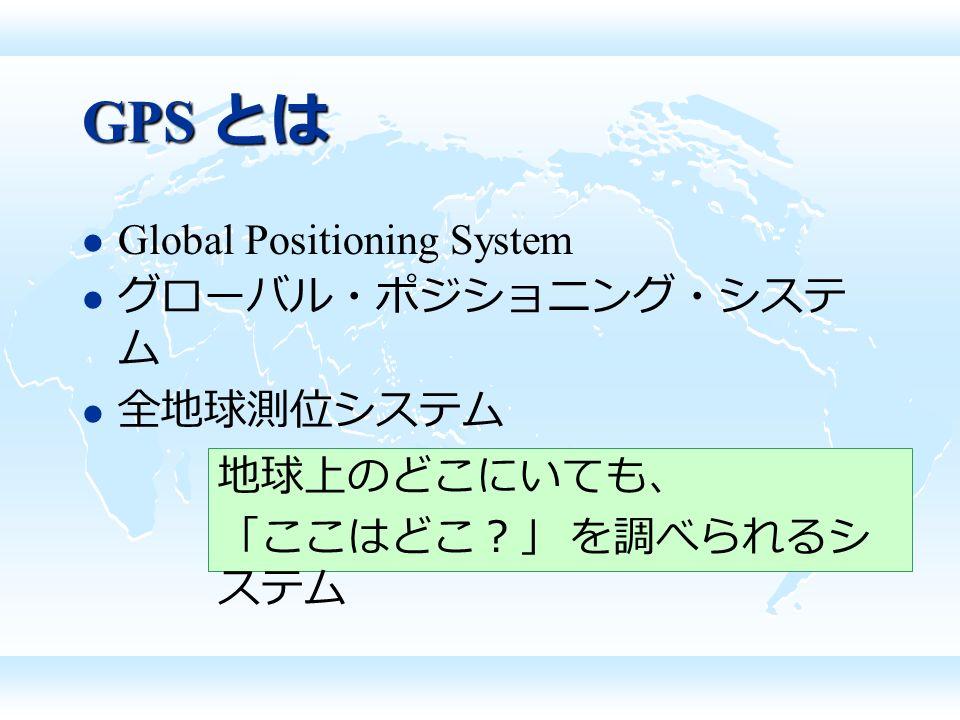 Global Positioning System グローバル・ポジショニング・システ ム 全地球測位システム 地球上のどこにいても、 「ここはどこ?」 を調べられるシ ステム