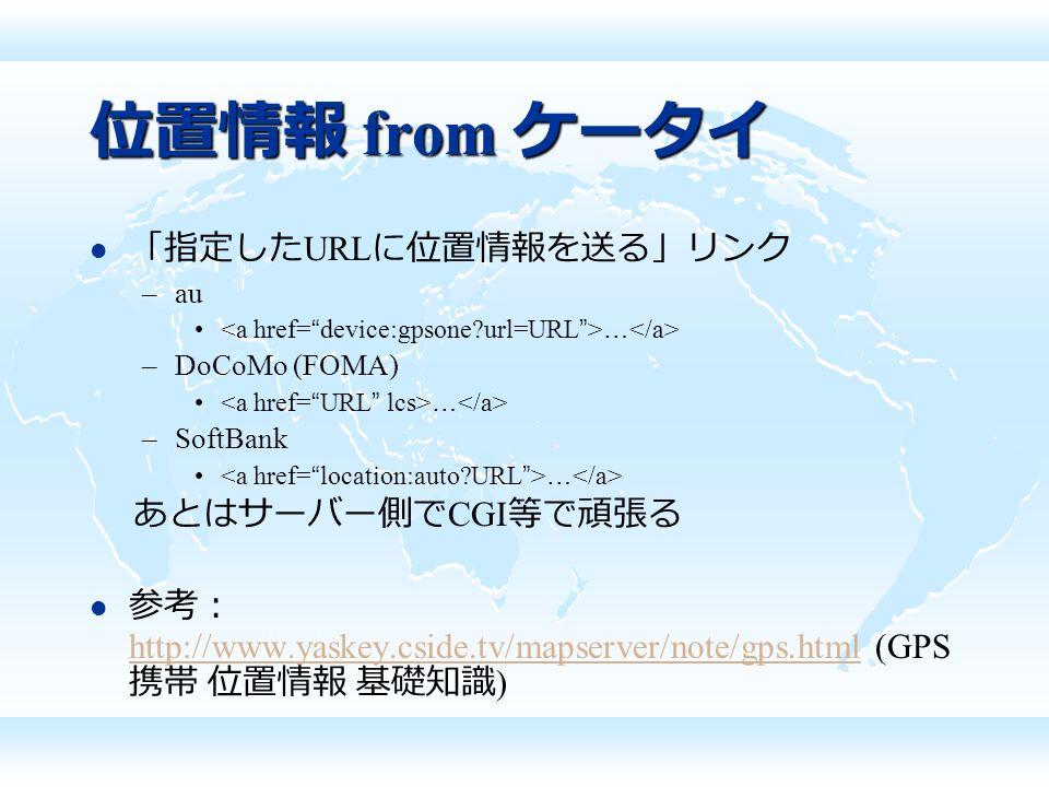 位置情報 from ケータイ 「指定した URL に位置情報を送る」リンク –au … –DoCoMo (FOMA) … –SoftBank … あとはサーバー側で CGI 等で頑張る 参考: http://www.yaskey.cside.tv/mapserver/note/gps.html (GPS 携帯 位置情報 基礎知識 ) http://www.yaskey.cside.tv/mapserver/note/gps.html