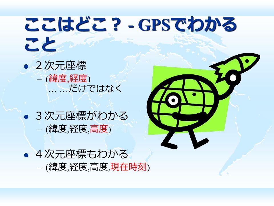 ここはどこ? - GPS でわかる こと 2次元座標 –( 緯度, 経度 ) … … だけではなく 3次元座標がわかる –( 緯度, 経度, 高度 ) 4次元座標もわかる –( 緯度, 経度, 高度, 現在時刻 )