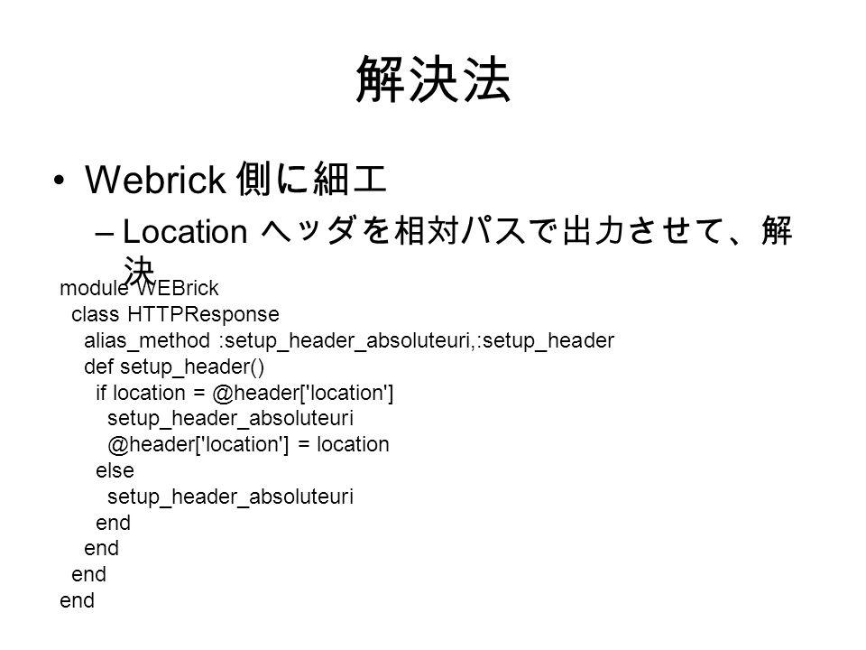 解決法 Webrick 側に細工 –Location ヘッダを相対パスで出力させて、解 決 module WEBrick class HTTPResponse alias_method :setup_header_absoluteuri,:setup_header def setup_header() if location = @header[ location ] setup_header_absoluteuri @header[ location ] = location else setup_header_absoluteuri end