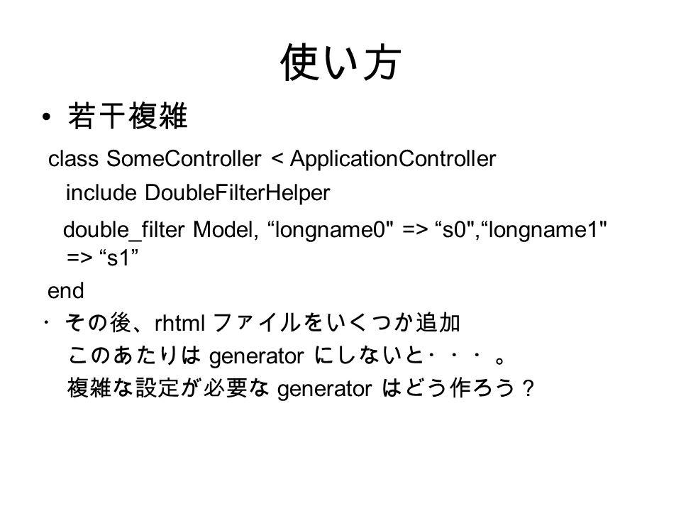 使い方 若干複雑 class SomeController < ApplicationController include DoubleFilterHelper double_filter Model, longname0 => s0 , longname1 => s1 end ・その後、 rhtml ファイルをいくつか追加 このあたりは generator にしないと・・・。 複雑な設定が必要な generator はどう作ろう?
