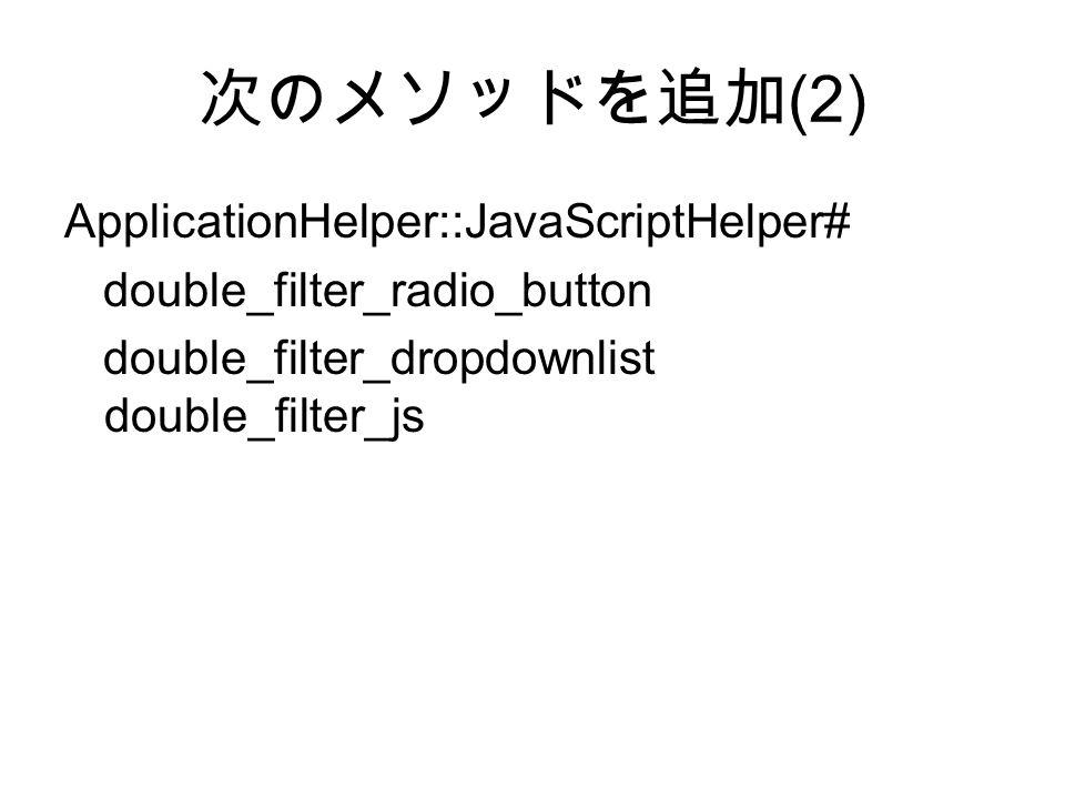 次のメソッドを追加 (2) ApplicationHelper::JavaScriptHelper# double_filter_radio_button double_filter_dropdownlist double_filter_js