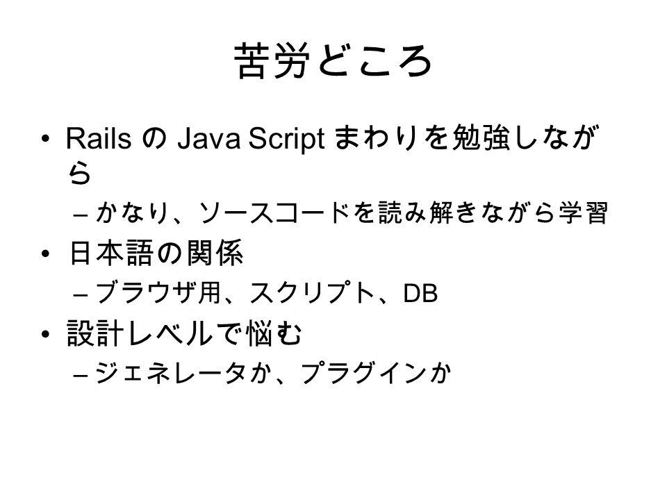 苦労どころ Rails の Java Script まわりを勉強しなが ら – かなり、ソースコードを読み解きながら学習 日本語の関係 – ブラウザ用、スクリプト、 DB 設計レベルで悩む – ジェネレータか、プラグインか