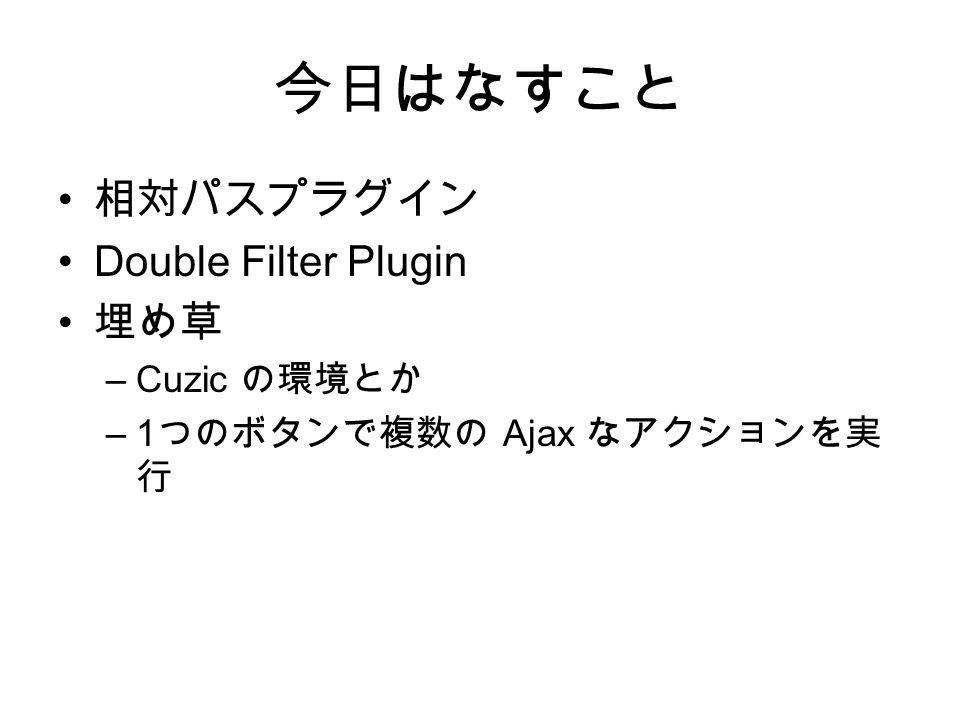 今日はなすこと 相対パスプラグイン Double Filter Plugin 埋め草 –Cuzic の環境とか –1 つのボタンで複数の Ajax なアクションを実 行