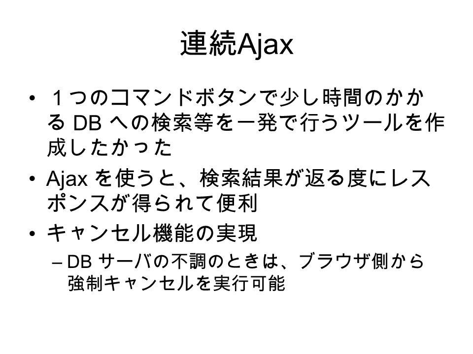 連続 Ajax 1つのコマンドボタンで少し時間のかか る DB への検索等を一発で行うツールを作 成したかった Ajax を使うと、検索結果が返る度にレス ポンスが得られて便利 キャンセル機能の実現 –DB サーバの不調のときは、ブラウザ側から 強制キャンセルを実行可能