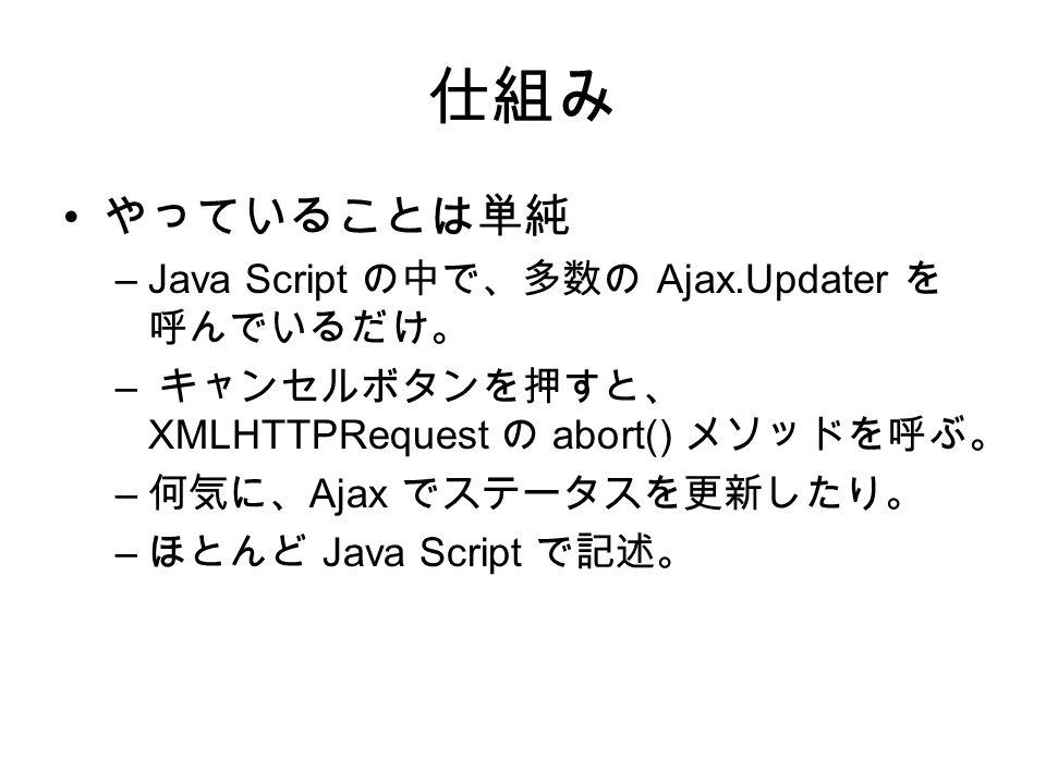 仕組み やっていることは単純 –Java Script の中で、多数の Ajax.Updater を 呼んでいるだけ。 – キャンセルボタンを押すと、 XMLHTTPRequest の abort() メソッドを呼ぶ。 – 何気に、 Ajax でステータスを更新したり。 – ほとんど Java Script で記述。