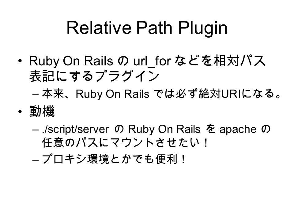 Relative Path Plugin Ruby On Rails の url_for などを相対パス 表記にするプラグイン – 本来、 Ruby On Rails では必ず絶対 URI になる。 動機 –./script/server の Ruby On Rails を apache の 任意のパスにマウントさせたい! – プロキシ環境とかでも便利!