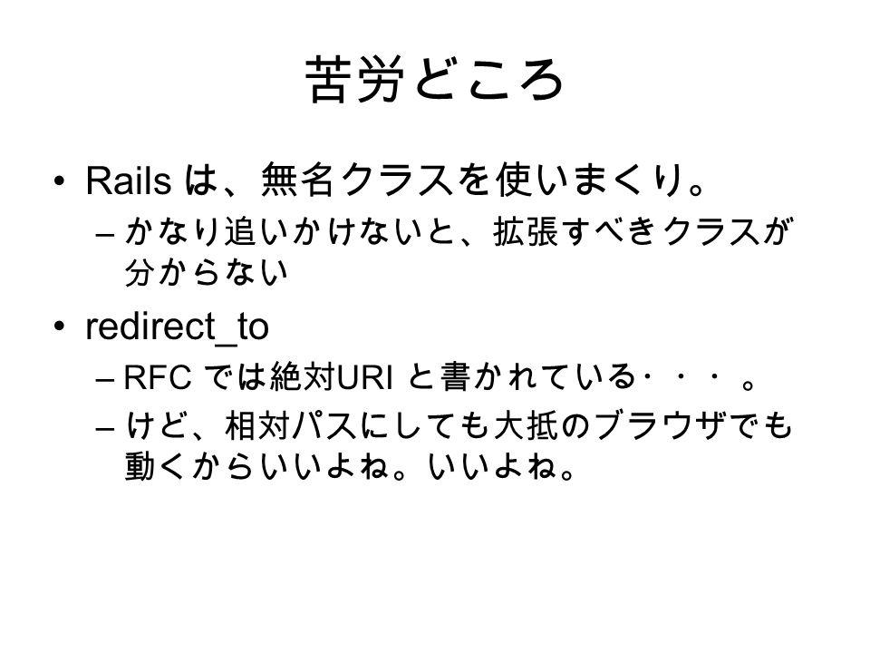 苦労どころ Rails は、無名クラスを使いまくり。 – かなり追いかけないと、拡張すべきクラスが 分からない redirect_to –RFC では絶対 URI と書かれている・・・。 – けど、相対パスにしても大抵のブラウザでも 動くからいいよね。いいよね。