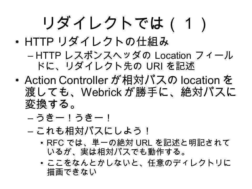 リダイレクトでは(1) HTTP リダイレクトの仕組み –HTTP レスポンスヘッダの Location フィール ドに、リダイレクト先の URI を記述 Action Controller が相対パスの location を 渡しても、 Webrick が勝手に、絶対パスに 変換する。 – うきー!うきー! – これも相対パスにしよう! RFC では、単一の絶対 URL を記述と明記されて いるが、実は相対パスでも動作する。 ここをなんとかしないと、任意のディレクトリに 描画できない