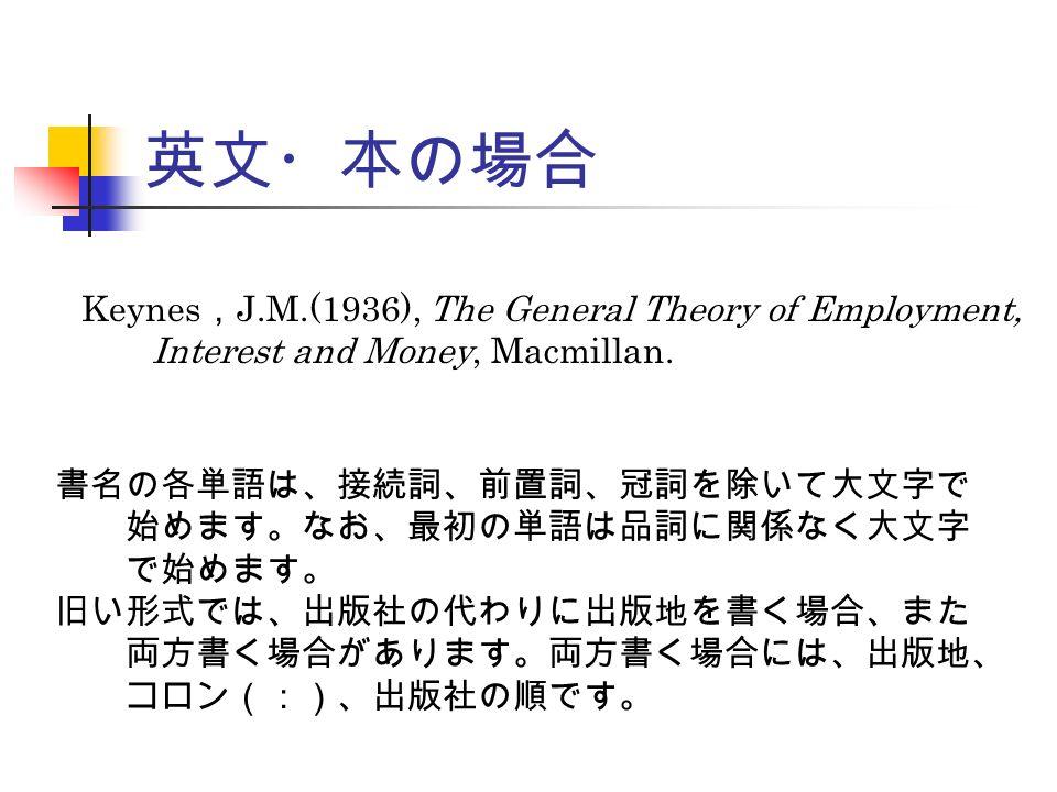 英文・本の場合 Keynes , J.M.(1936), The General Theory of Employment, Interest and Money, Macmillan.