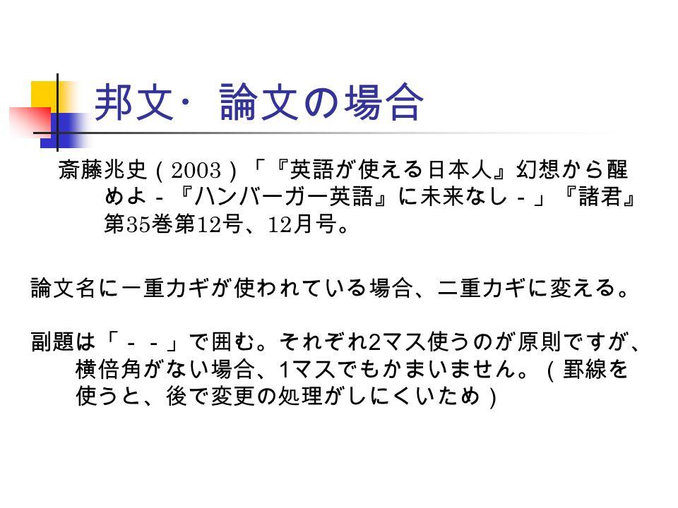 邦文・論文の場合 斎藤兆史( 2003 )「『英語が使える日本人』幻想から醒 めよ-『ハンバーガー英語』に未来なし-」『諸君』 第 35 巻第 12 号、 12 月号。 論文名に一重カギが使われている場合、二重カギに変える。 副題は「--」で囲む。それぞれ 2 マス使うのが原則ですが、 横倍角がない場合、 1 マスでもかまいません。(罫線を 使うと、後で変更の処理がしにくいため)