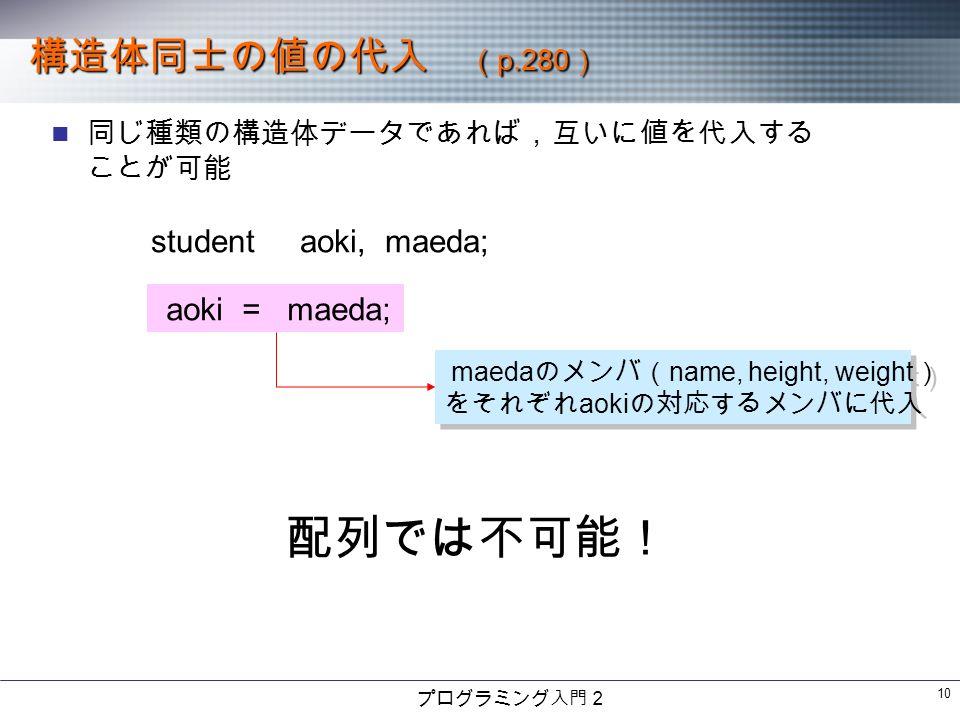 プログラミング入門2 10 構造体同士の値の代入 ( p.280 ) 同じ種類の構造体データであれば,互いに値を代入する ことが可能 student aoki, maeda; aoki = maeda; maeda のメンバ( name, height, weight ) をそれぞれ aoki の対応するメンバに代入 maeda のメンバ( name, height, weight ) をそれぞれ aoki の対応するメンバに代入 配列では不可能!