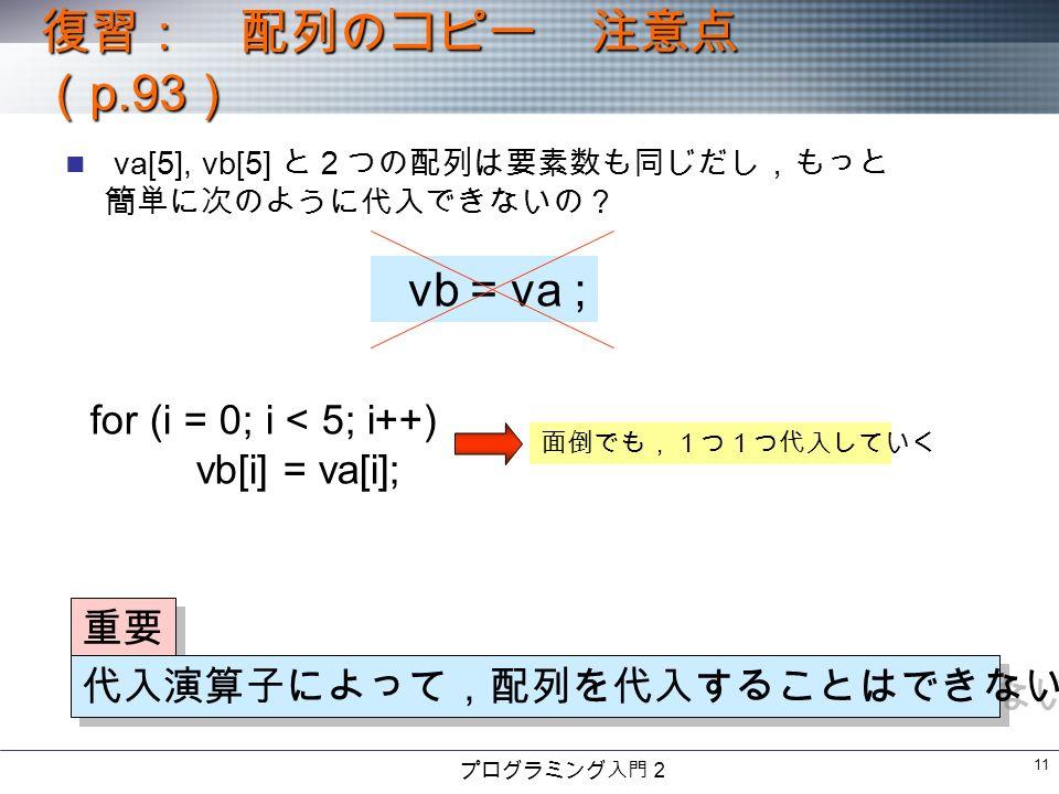 プログラミング入門2 11 va[5], vb[5] と2つの配列は要素数も同じだし,もっと 簡単に次のように代入できないの? 復習: 配列のコピー 注意点 ( p.93 ) vb = va ; 重要 代入演算子によって,配列を代入することはできない for (i = 0; i < 5; i++) vb[i] = va[i]; 面倒でも,1つ1つ代入していく