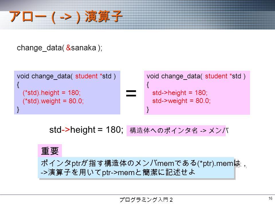プログラミング入門2 16 アロー( -> )演算子 change_data( &sanaka ); void change_data( student *std ) { (*std).height = 180; (*std).weight = 80.0; } void change_data( student *std ) { std->height = 180; std->weight = 80.0; } = std->height = 180; 構造体へのポインタ名 -> メンバ 重要 ポインタ ptr が指す構造体のメンバ mem である (*ptr).mem は, -> 演算子を用いて ptr->mem と簡潔に記述せよ ポインタ ptr が指す構造体のメンバ mem である (*ptr).mem は, -> 演算子を用いて ptr->mem と簡潔に記述せよ