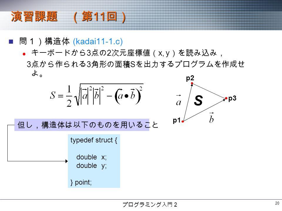プログラミング入門2 20 演習課題 (第 11 回) 問1)構造体 (kadai11-1.c) キーボードから 3 点の 2 次元座標値( x, y )を読み込み, 3 点から作られる 3 角形の面積 S を出力するプログラムを作成せ よ。 p1 p2 p3 S 但し,構造体は以下のものを用いること typedef struct { double x; double y; } point;