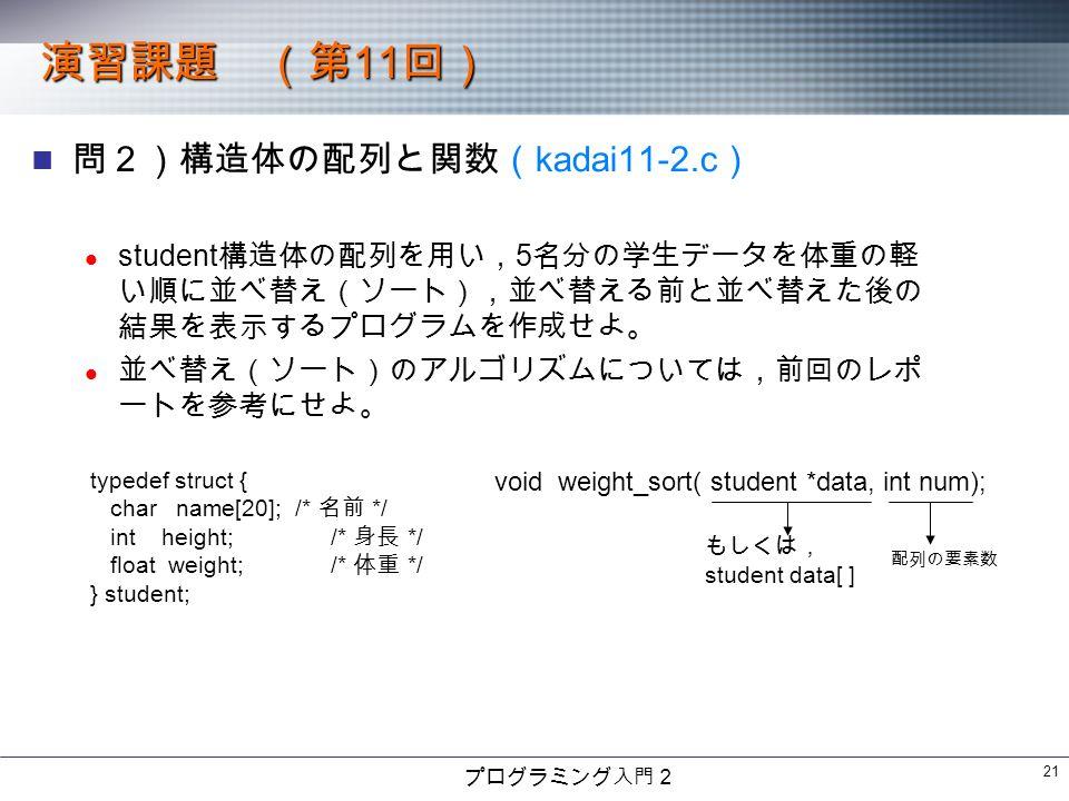 プログラミング入門2 21 演習課題 (第 11 回) 問2)構造体の配列と関数( kadai11-2.c ) student 構造体の配列を用い, 5 名分の学生データを体重の軽 い順に並べ替え(ソート),並べ替える前と並べ替えた後の 結果を表示するプログラムを作成せよ。 並べ替え(ソート)のアルゴリズムについては,前回のレポ ートを参考にせよ。 typedef struct { char name[20]; /* 名前 */ int height; /* 身長 */ float weight; /* 体重 */ } student; void weight_sort( student *data, int num); もしくは, student data[ ] 配列の要素数