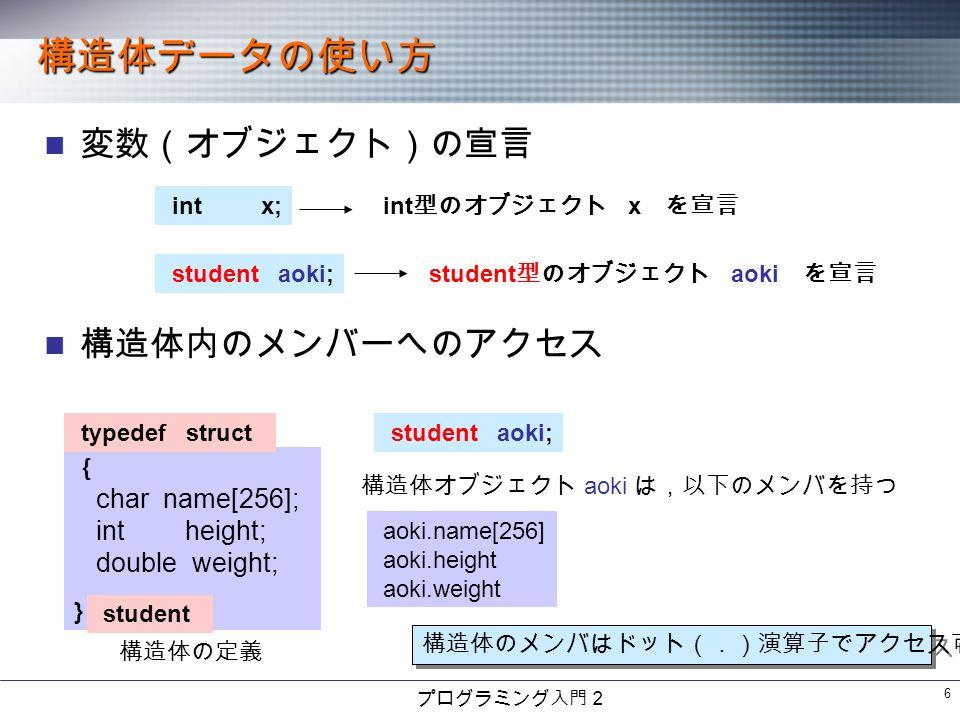 プログラミング入門2 6 構造体データの使い方 変数(オブジェクト)の宣言 構造体内のメンバーへのアクセス intx; int 型のオブジェクト x を宣言 student aoki; student 型のオブジェクト aoki を宣言 {}{} char name[256]; intheight; double weight; typedef struct student 構造体の定義 student aoki; 構造体オブジェクト aoki は,以下のメンバを持つ aoki.name[256] aoki.height aoki.weight 構造体のメンバはドット(.)演算子でアクセス可能