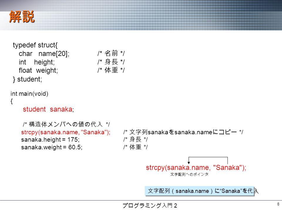 プログラミング入門2 8 解説 typedef struct{ char name[20];/* 名前 */ int height;/* 身長 */ float weight;/* 体重 */ } student; int main(void) { student sanaka ; /* 構造体メンバへの値の代入 */ strcpy(sanaka.name, Sanaka );/* 文字列 sanaka を sanaka.name にコピー */ sanaka.height = 175;/* 身長 */ sanaka.weight = 60.5;/* 体重 */ strcpy(sanaka.name, Sanaka ); 文字配列へのポインタ 文字配列( sanaka.name )に Sanaka を代入