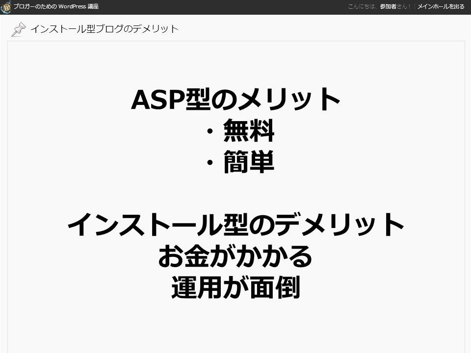 ブロガーのための WordPress 講座 こんにちは、参加者さん!|メインホールを出る ASP型のメリット ・無料 ・簡単 インストール型のデメリット お金がかかる 運用が面倒 インストール型ブログのデメリット