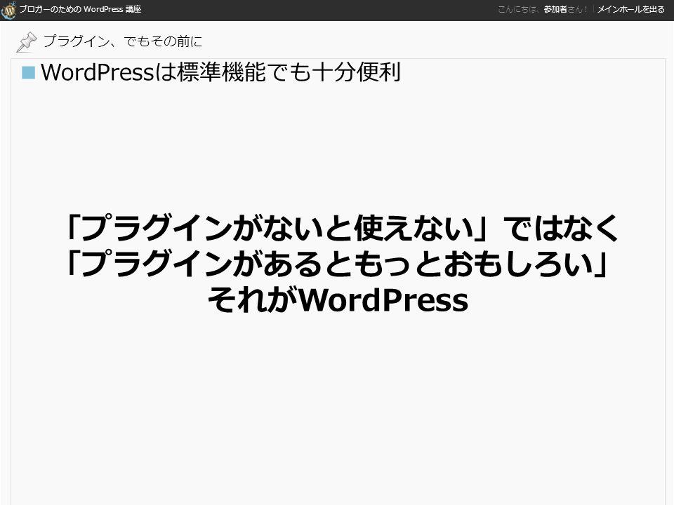 ブロガーのための WordPress 講座 こんにちは、参加者さん!|メインホールを出る ■WordPressは標準機能でも十分便利 「プラグインがないと使えない」ではなく 「プラグインがあるともっとおもしろい」 それがWordPress プラグイン、でもその前に