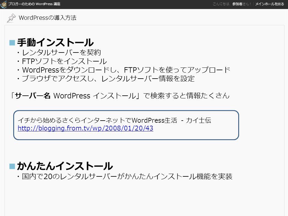 ブロガーのための WordPress 講座 こんにちは、参加者さん!|メインホールを出る ■手動インストール ・レンタルサーバーを契約 ・FTPソフトをインストール ・WordPressをダウンロードし、FTPソフトを使ってアップロード ・ブラウザでアクセスし、レンタルサーバー情報を設定 「サーバー名 WordPress インストール」で検索すると情報たくさん ■かんたんインストール ・国内で20のレンタルサーバーがかんたんインストール機能を実装 WordPressの導入方法 イチから始めるさくらインターネットでWordPress生活 - カイ士伝 http://blogging.from.tv/wp/2008/01/20/43