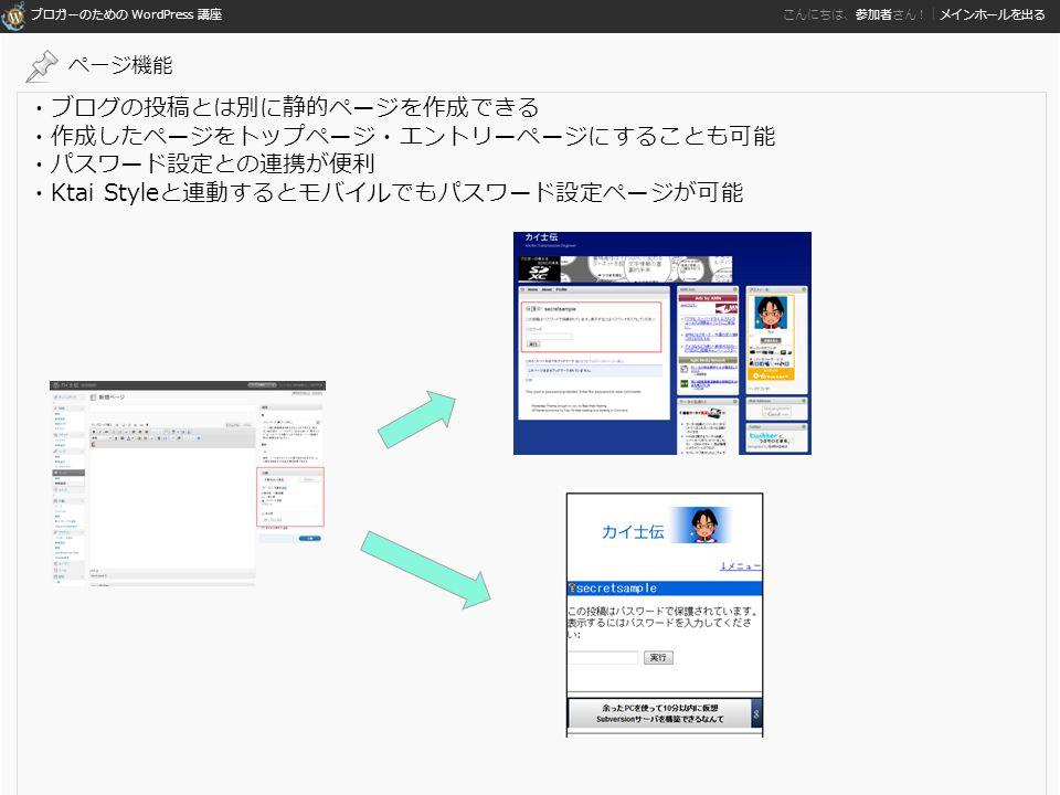 ブロガーのための WordPress 講座 こんにちは、参加者さん!|メインホールを出る ・ブログの投稿とは別に静的ページを作成できる ・作成したページをトップページ・エントリーページにすることも可能 ・パスワード設定との連携が便利 ・Ktai Styleと連動するとモバイルでもパスワード設定ページが可能 ページ機能