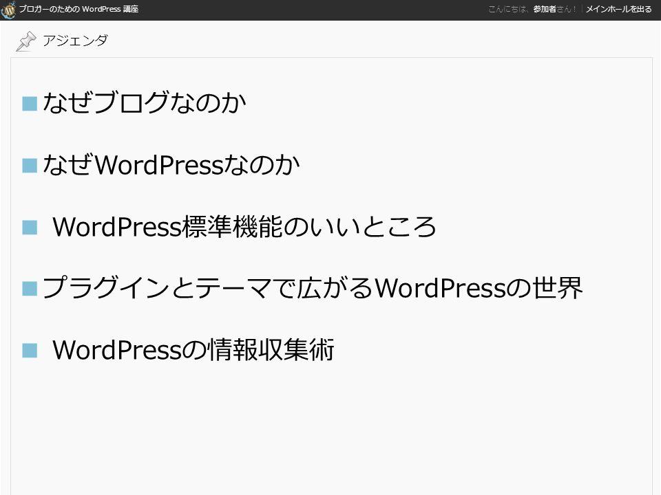 ブロガーのための WordPress 講座 こんにちは、参加者さん!|メインホールを出る ■なぜブログなのか ■なぜWordPressなのか ■ WordPress標準機能のいいところ ■プラグインとテーマで広がるWordPressの世界 ■ WordPressの情報収集術 アジェンダ