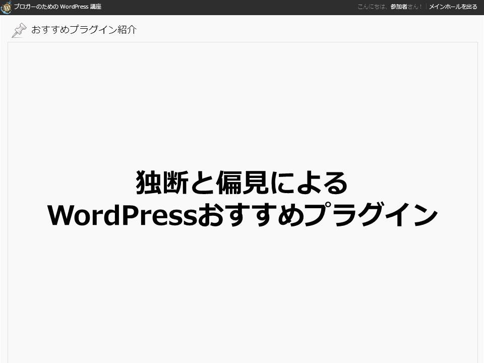 ブロガーのための WordPress 講座 こんにちは、参加者さん!|メインホールを出る 独断と偏見による WordPressおすすめプラグイン おすすめプラグイン紹介