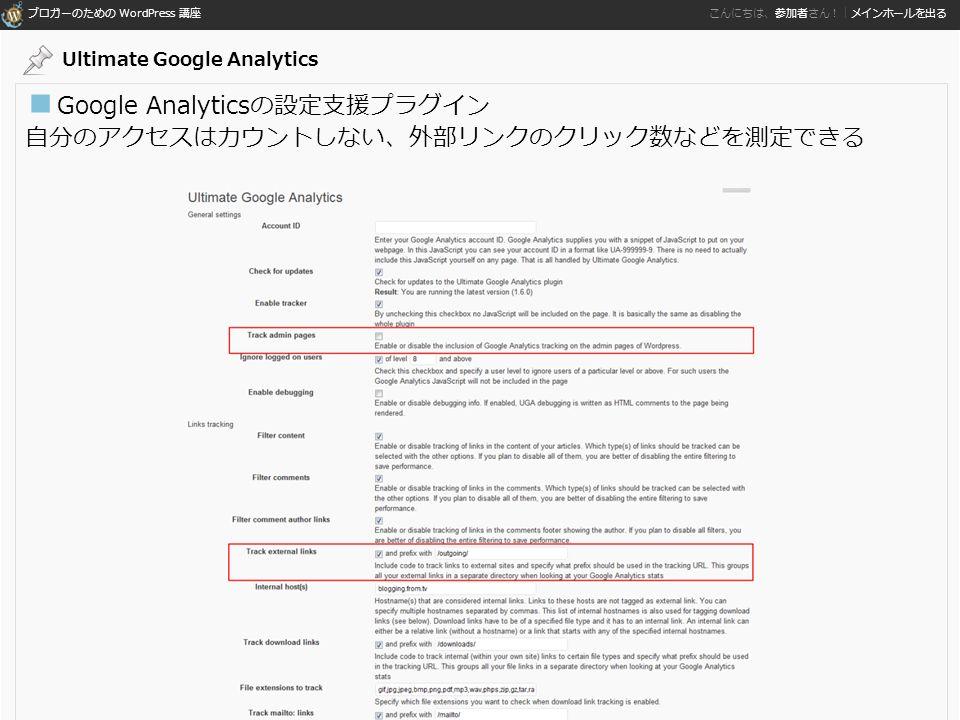ブロガーのための WordPress 講座 こんにちは、参加者さん!|メインホールを出る ■ Google Analyticsの設定支援プラグイン 自分のアクセスはカウントしない、外部リンクのクリック数などを測定できる Ultimate Google Analytics