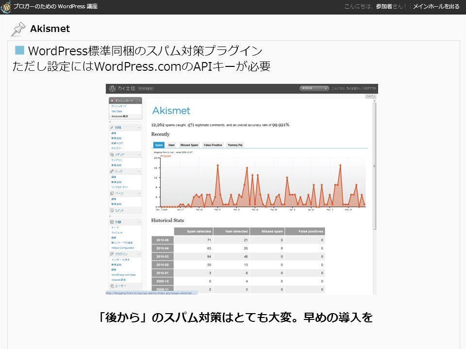 ブロガーのための WordPress 講座 こんにちは、参加者さん!|メインホールを出る ■ WordPress標準同梱のスパム対策プラグイン ただし設定にはWordPress.comのAPIキーが必要 「後から」のスパム対策はとても大変。早めの導入を Akismet
