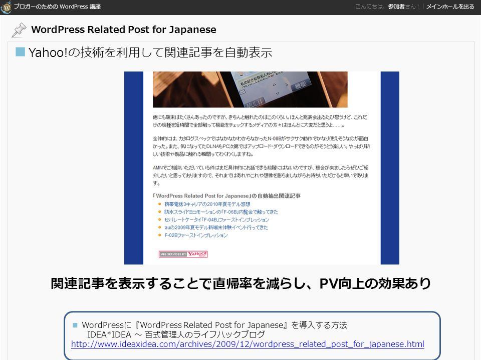 ブロガーのための WordPress 講座 こんにちは、参加者さん!|メインホールを出る ■ Yahoo!の技術を利用して関連記事を自動表示 関連記事を表示することで直帰率を減らし、PV向上の効果あり ■ WordPressに『WordPress Related Post for Japanese』を導入する方法 IDEA*IDEA ~ 百式管理人のライフハックブログ http://www.ideaxidea.com/archives/2009/12/wordpress_related_post_for_japanese.html http://www.ideaxidea.com/archives/2009/12/wordpress_related_post_for_japanese.html WordPress Related Post for Japanese