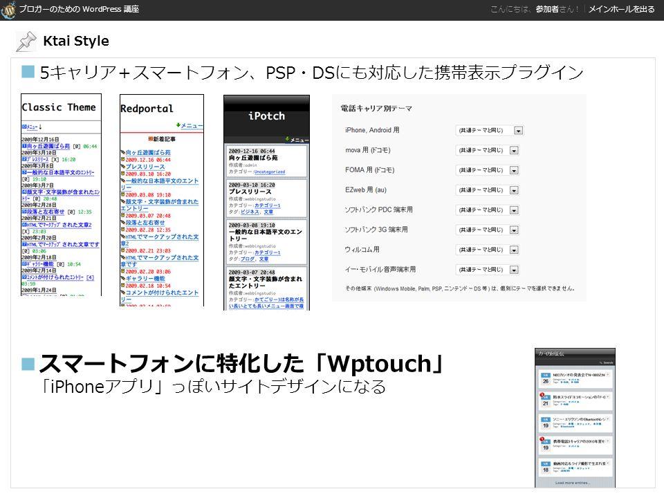 ブロガーのための WordPress 講座 こんにちは、参加者さん!|メインホールを出る ■ 5キャリア+スマートフォン、PSP・DSにも対応した携帯表示プラグイン ■スマートフォンに特化した「Wptouch」 「iPhoneアプリ」っぽいサイトデザインになる Ktai Style