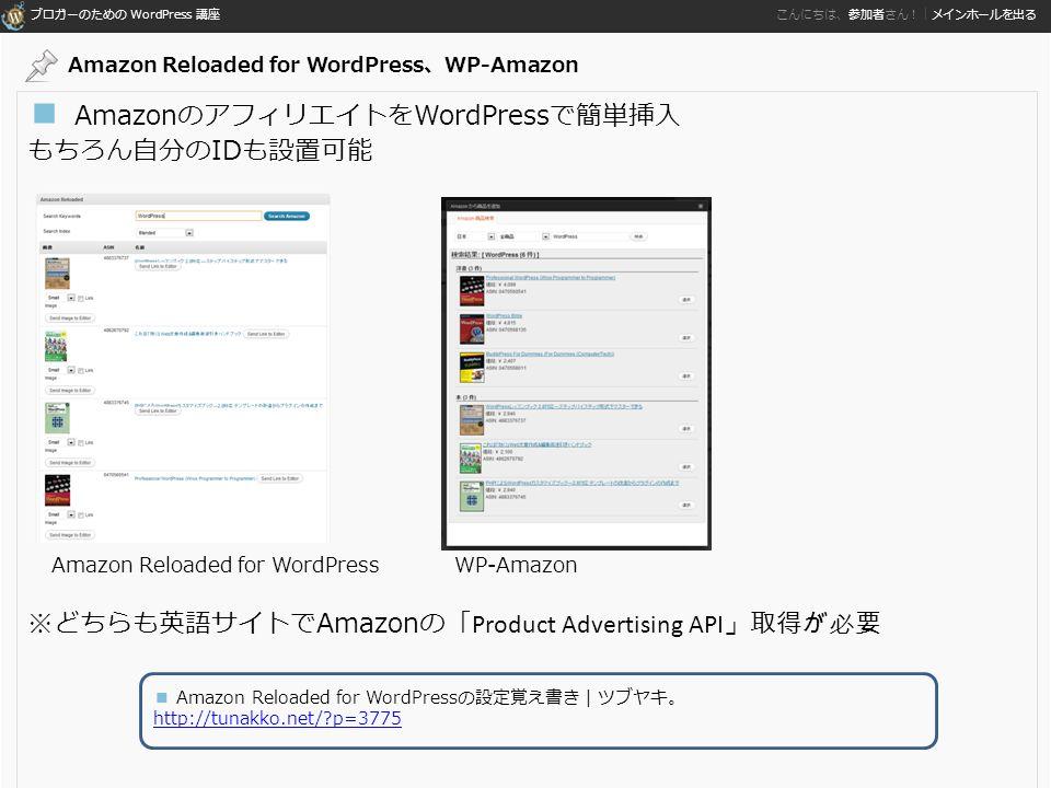 ブロガーのための WordPress 講座 こんにちは、参加者さん!|メインホールを出る ■ AmazonのアフィリエイトをWordPressで簡単挿入 もちろん自分のIDも設置可能 ※どちらも英語サイトでAmazonの「 Product Advertising API 」取得が必要 WP-AmazonAmazon Reloaded for WordPress ■ Amazon Reloaded for WordPressの設定覚え書き | ツブヤキ。 http://tunakko.net/ p=3775 Amazon Reloaded for WordPress、WP-Amazon