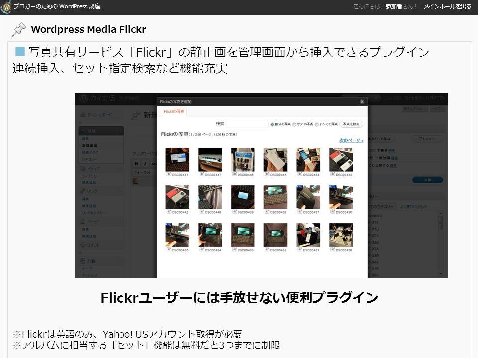 ブロガーのための WordPress 講座 こんにちは、参加者さん!|メインホールを出る ■ 写真共有サービス「Flickr」の静止画を管理画面から挿入できるプラグイン 連続挿入、セット指定検索など機能充実 Flickrユーザーには手放せない便利プラグイン ※Flickrは英語のみ、Yahoo.