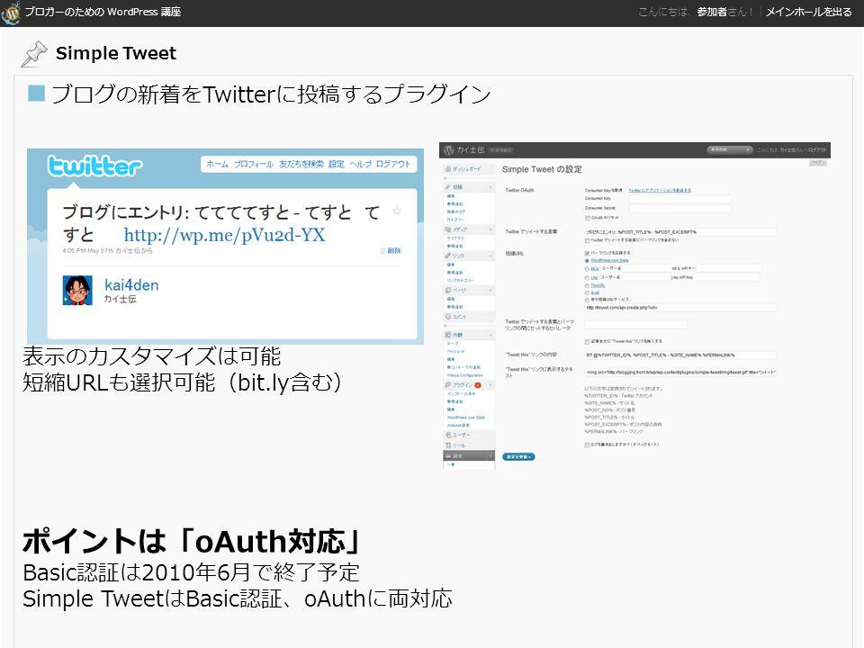 ブロガーのための WordPress 講座 こんにちは、参加者さん!|メインホールを出る ■ ブログの新着をTwitterに投稿するプラグイン 表示のカスタマイズは可能 短縮URLも選択可能(bit.ly含む) ポイントは「oAuth対応」 Basic認証は2010年6月で終了予定 Simple TweetはBasic認証、oAuthに両対応 Simple Tweet