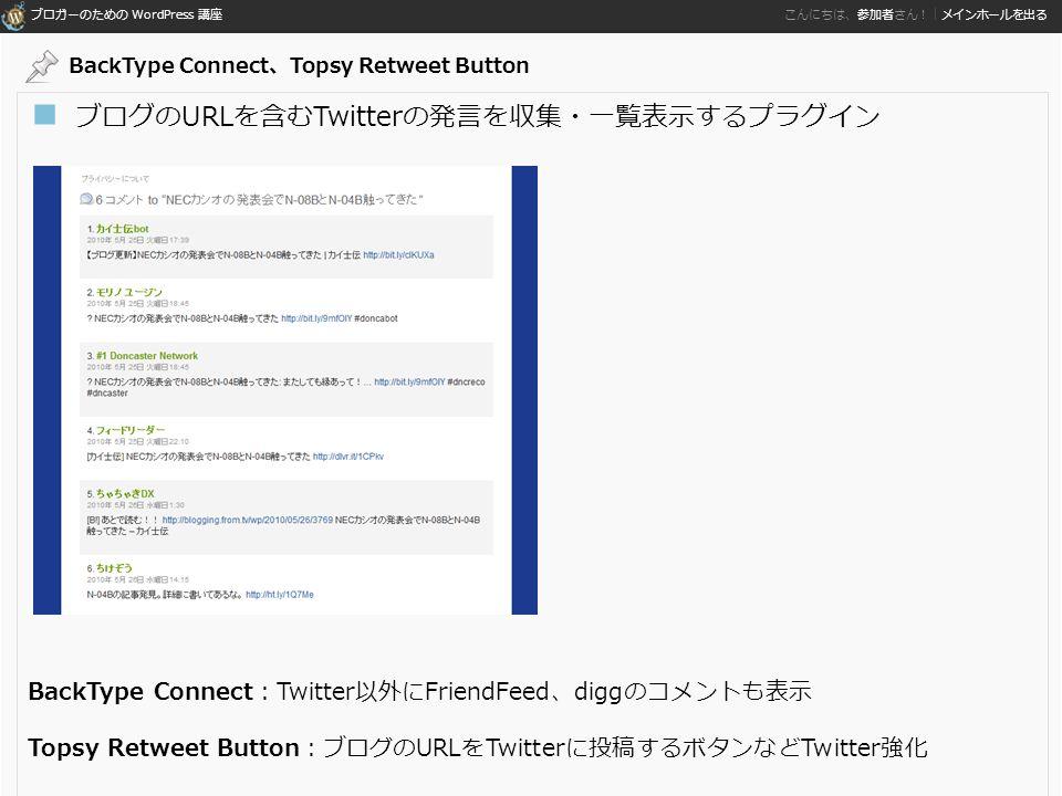 ブロガーのための WordPress 講座 こんにちは、参加者さん!|メインホールを出る ■ ブログのURLを含むTwitterの発言を収集・一覧表示するプラグイン BackType Connect:Twitter以外にFriendFeed、diggのコメントも表示 Topsy Retweet Button:ブログのURLをTwitterに投稿するボタンなどTwitter強化 BackType Connect、Topsy Retweet Button