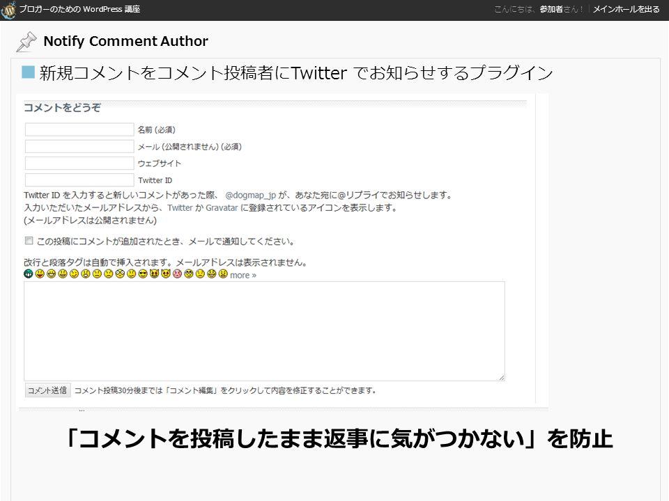 ブロガーのための WordPress 講座 こんにちは、参加者さん!|メインホールを出る ■ 新規コメントをコメント投稿者にTwitter でお知らせするプラグイン 「コメントを投稿したまま返事に気がつかない」を防止 Notify Comment Author