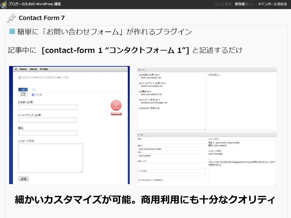 ブロガーのための WordPress 講座 こんにちは、参加者さん!|メインホールを出る ■ 簡単に「お問い合わせフォーム」が作れるプラグイン 記事中に [contact-form 1 コンタクトフォーム 1 ] と記述するだけ 細かいカスタマイズが可能。商用利用にも十分なクオリティ Contact Form 7
